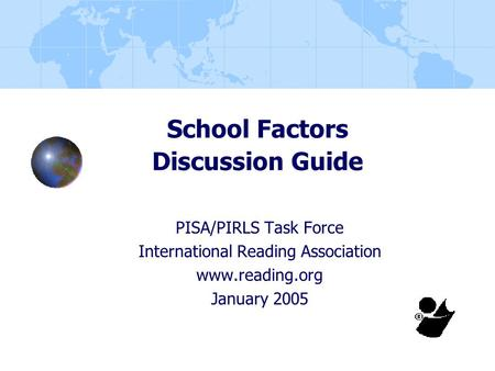 School Factors Discussion Guide PISA/PIRLS Task Force International Reading Association www.reading.org January 2005.