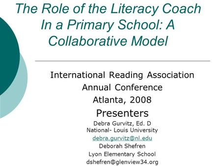 The Role of the Literacy Coach In a Primary School: A Collaborative Model International Reading Association Annual Conference Atlanta, 2008 Presenters.