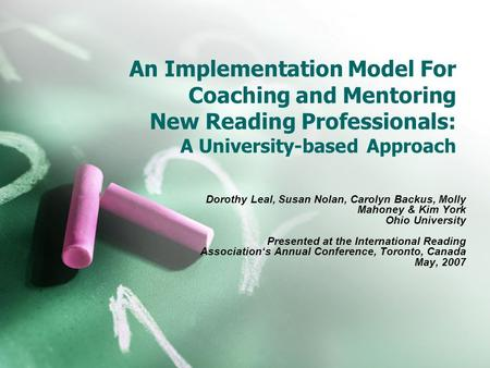 An Implementation Model For Coaching and Mentoring New Reading Professionals: A University-based Approach Dorothy Leal, Susan Nolan, Carolyn Backus, Molly.