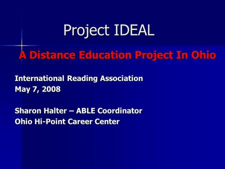 Project IDEAL A Distance Education Project In Ohio International Reading Association May 7, 2008 Sharon Halter – ABLE Coordinator Ohio Hi-Point Career.