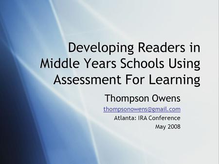 Developing Readers in Middle Years Schools Using Assessment For Learning Thompson Owens Atlanta: IRA Conference May 2008 Thompson.