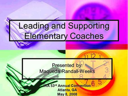 Leading and Supporting Elementary Coaches Presented by: Maqueda Randall-Weeks IRA 53 rd Annual Convention Atlanta, GA May 8, 2008.