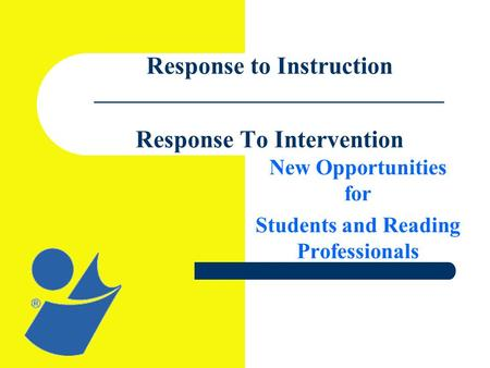 Response to Instruction ________________________________ Response To Intervention New Opportunities for Students and Reading Professionals.