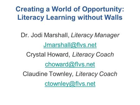 Creating a World of Opportunity: Literacy Learning without Walls Dr. Jodi Marshall, Literacy Manager Crystal Howard, Literacy Coach.