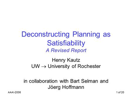 AAAI-20061 of 20 Deconstructing Planning as Satisfiability A Revised Report Henry Kautz UW University of Rochester in collaboration with Bart Selman and.