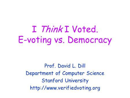 I Think I Voted. E-voting vs. Democracy Prof. David L. Dill Department of Computer Science Stanford University