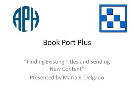 Book Port Plus Finding Existing Titles and Sending New Content Presented by Maria E. Delgado.