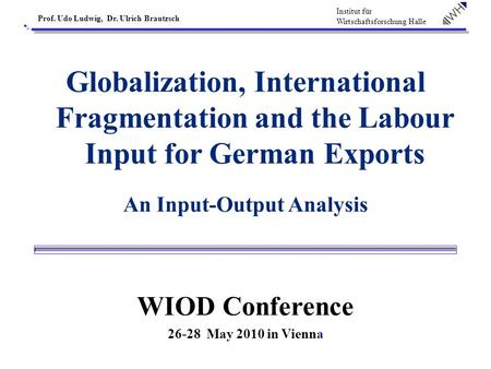 Institut für Wirtschaftsforschung Halle Prof. Udo Ludwig, Dr. Ulrich Brautzsch Globalization, International Fragmentation and the Labour Input for German.
