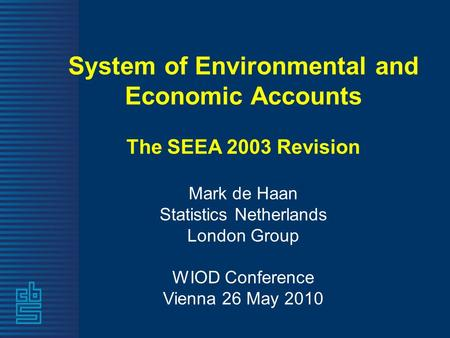 System of Environmental and Economic Accounts The SEEA 2003 Revision Mark de Haan Statistics Netherlands London Group WIOD Conference Vienna 26 May 2010.