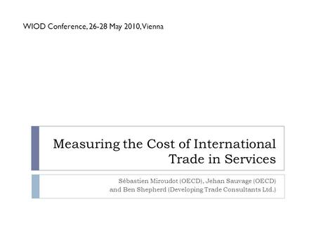 Measuring the Cost of International Trade in Services Sébastien Miroudot (OECD), Jehan Sauvage (OECD) and Ben Shepherd (Developing Trade Consultants Ltd.)