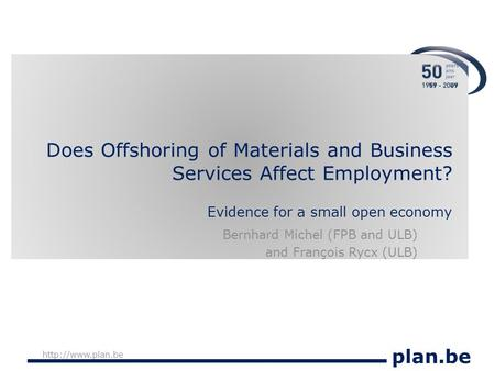 Plan.be  Does Offshoring of Materials and Business Services Affect Employment? Evidence for a small open economy Bernhard Michel (FPB.