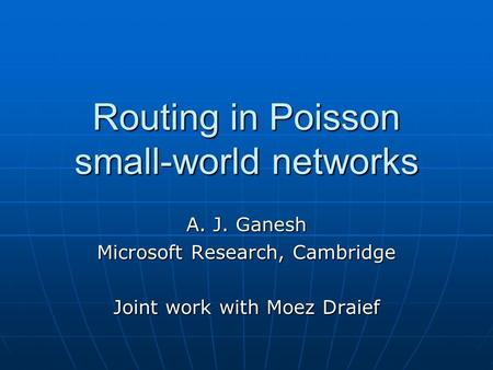 Routing in Poisson small-world networks A. J. Ganesh Microsoft Research, Cambridge Joint work with Moez Draief.