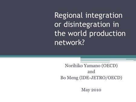Regional integration or disintegration in the world production network? Norihiko Yamano (OECD) and Bo Meng (IDE-JETRO/OECD) May 2010.