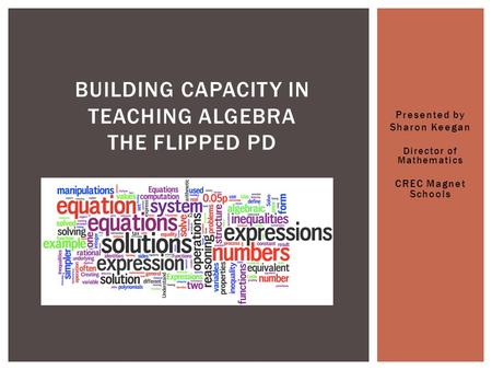 Presented by Sharon Keegan Director of Mathematics CREC Magnet Schools BUILDING CAPACITY IN TEACHING ALGEBRA THE FLIPPED PD.