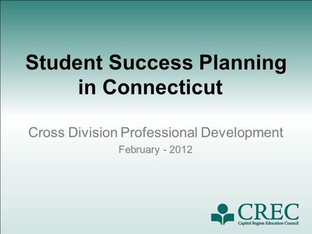 Student Success Planning in Connecticut Cross Division Professional Development February - 2012.