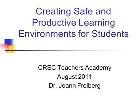 Creating Safe and Productive Learning Environments for Students CREC Teachers Academy August 2011 Dr. Joann Freiberg.