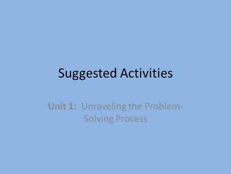 Suggested Activities Unit 1: Unraveling the Problem- Solving Process.