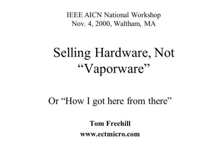 IEEE AICN National Workshop Nov. 4, 2000, Waltham, MA Selling Hardware, Not Vaporware Or How I got here from there Tom Freehill www.ectmicro.com.