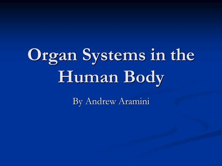 Organ Systems in the Human Body By Andrew Aramini.