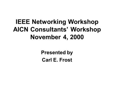 IEEE Networking Workshop AICN Consultants Workshop November 4, 2000 Presented by Carl E. Frost.