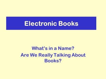 Electronic Books Whats in a Name? Are We Really Talking About Books?