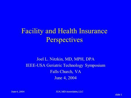 June 4, 2004JLN, MD Associates, LLC slide 1 Facility and Health Insurance Perspectives Joel L. Nitzkin, MD, MPH, DPA IEEE-USA Geriatric Technology Symposium.