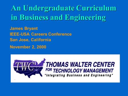 An Undergraduate Curriculum in Business and Engineering James Bryant IEEE-USA Careers Conference San Jose, California November 2, 2000.