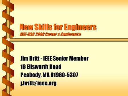 New Skills for Engineers IEEE-USA 2000 Career s Conference Jim Britt - IEEE Senior Member 16 Ellsworth Road Peabody, MA 01960-5307