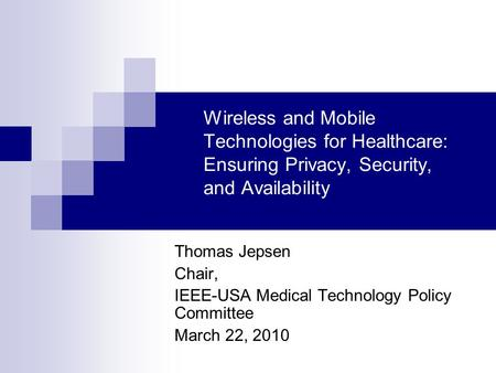 Wireless and Mobile Technologies for Healthcare: Ensuring Privacy, Security, and Availability Thomas Jepsen Chair, IEEE-USA Medical Technology Policy Committee.