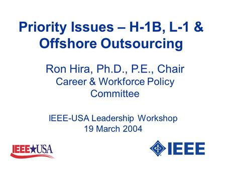 Priority Issues – H-1B, L-1 & Offshore Outsourcing Ron Hira, Ph.D., P.E., Chair Career & Workforce Policy Committee IEEE-USA Leadership Workshop 19 March.