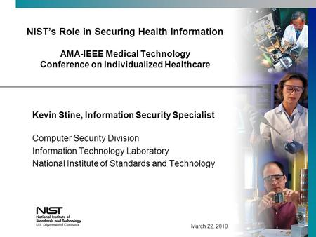 NISTs Role in Securing Health Information AMA-IEEE Medical Technology Conference on Individualized Healthcare Kevin Stine, Information Security Specialist.