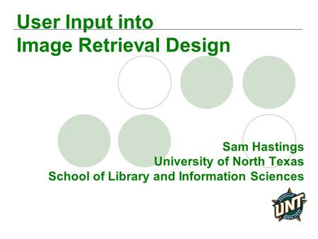 Sam Hastings University of North Texas School of Library and Information Sciences User Input into Image Retrieval Design.