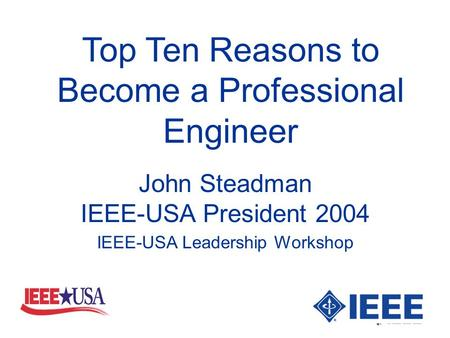 Top Ten Reasons to Become a Professional Engineer John Steadman IEEE-USA President 2004 IEEE-USA Leadership Workshop.