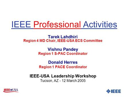 IEEE Professional Activities Tarek Lahdhiri Region 4 MD Chair, IEEE-USA ECS Committee Vishnu Pandey Region 1 S-PAC Coordinator Donald Herres Region 1 PACE.