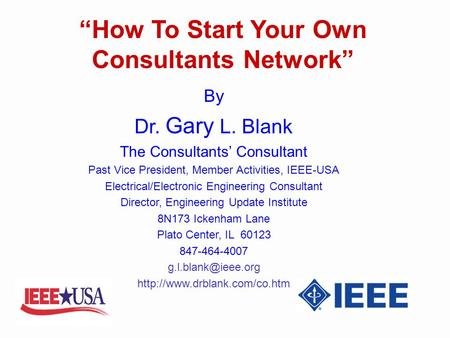 How To Start Your Own Consultants Network By Dr. Gary L. Blank The Consultants Consultant Past Vice President, Member Activities, IEEE-USA Electrical/Electronic.