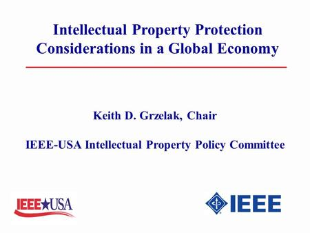 Intellectual Property Protection Considerations in a Global Economy Keith D. Grzelak, Chair IEEE-USA Intellectual Property Policy Committee.