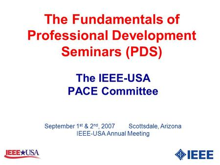 The Fundamentals of Professional Development Seminars (PDS) The IEEE-USA PACE Committee September 1 st & 2 nd, 2007 Scottsdale, Arizona IEEE-USA Annual.