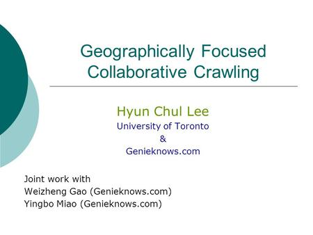 Geographically Focused Collaborative Crawling Hyun Chul Lee University of Toronto & Genieknows.com Joint work with Weizheng Gao (Genieknows.com) Yingbo.