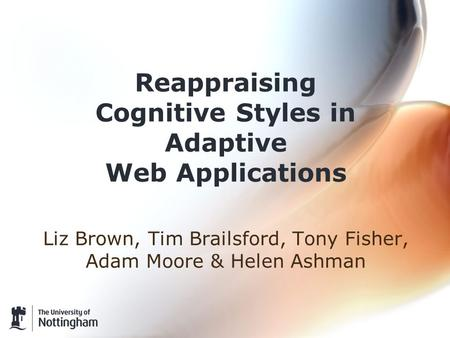 Reappraising Cognitive Styles in Adaptive Web Applications Liz Brown, Tim Brailsford, Tony Fisher, Adam Moore & Helen Ashman.
