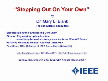 Stepping Out On Your Own by Dr. Gary L. Blank The Consultants Consultant Electrical/Electronic Engineering Consultant Director, Engineering Update Institute.