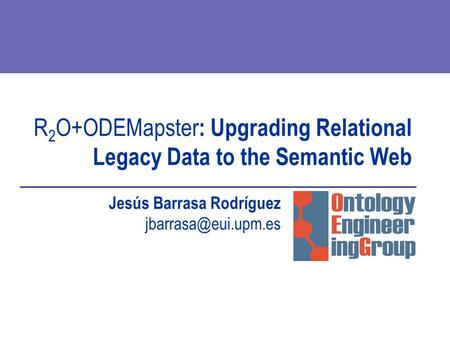 R 2 O+ODEMapster : Upgrading Relational Legacy Data to the Semantic Web Jesús Barrasa Rodríguez