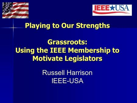 Playing to Our Strengths Grassroots: Using the IEEE Membership to Motivate Legislators Russell Harrison IEEE-USA.