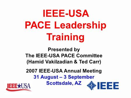 IEEE-USA PACE Leadership Training Presented by The IEEE-USA PACE Committee (Hamid Vakilzadian & Ted Carr) 2007 IEEE-USA Annual Meeting 31 August – 3 September.