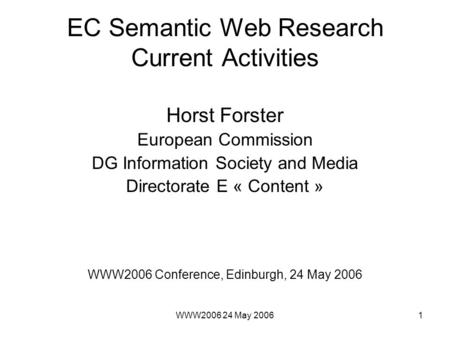 WWW2006 24 May 20061 EC Semantic Web Research Current Activities Horst Forster European Commission DG Information Society and Media Directorate E « Content.
