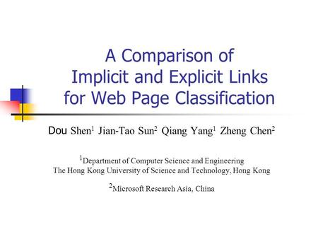 A Comparison of Implicit and Explicit Links for Web Page Classification Dou Shen 1 Jian-Tao Sun 2 Qiang Yang 1 Zheng Chen 2 1 Department of Computer Science.