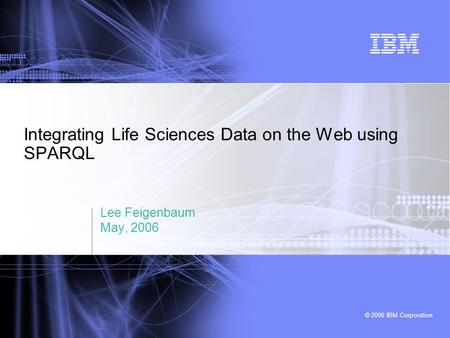 © 2006 IBM Corporation Integrating Life Sciences Data on the Web using SPARQL Lee Feigenbaum May, 2006.