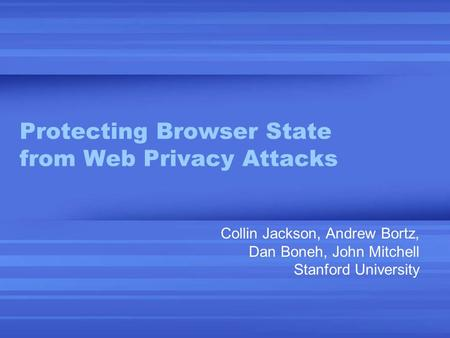 Protecting Browser State from Web Privacy Attacks Collin Jackson, Andrew Bortz, Dan Boneh, John Mitchell Stanford University.