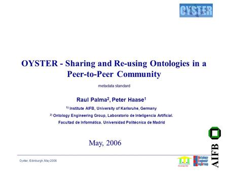 Oyster, Edinburgh, May 2006 AIFB OYSTER - Sharing and Re-using Ontologies in a Peer-to-Peer Community Raul Palma 2, Peter Haase 1 1) Institute AIFB, University.
