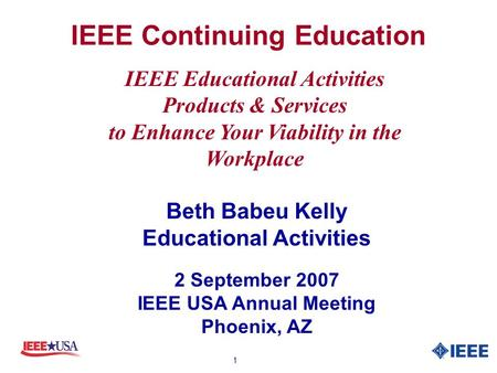 1 IEEE Continuing Education Beth Babeu Kelly Educational Activities 2 September 2007 IEEE USA Annual Meeting Phoenix, AZ IEEE Educational Activities Products.