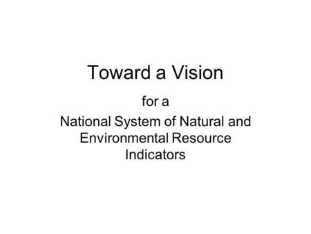 Toward a Vision for a National System of Natural and Environmental Resource Indicators.